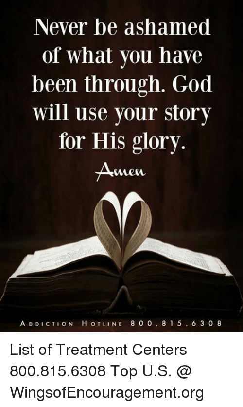 God, Memes, and Never: Never be ashamed  of what you have  been through. God  will use your story  for His glory.  Mew  A D DICTION H OTINE 8 0 0. 81 5. 6 3 08 List of Treatment Centers 800.815.6308 Top U.S. @ WingsofEncouragement.org