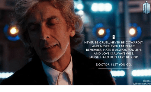 Doctor, Love, and Memes: NEVER BE CRUEL, NEVER BE COWARDLY.  AND NEVER EVER EAT PEARS!  REMEMBER, HATE IS ALWAYS FOOLISH,  AND LOVE IS ALWAYS WISE  LAUGH HARD. RUN FAST. BE KIND.  DOCTOR, I LET YOU GO  ©BBC