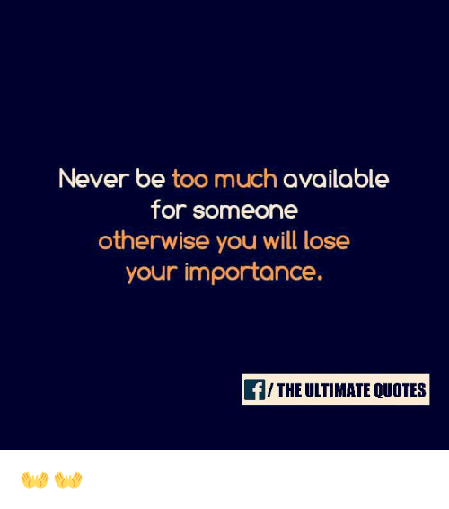 Never Be Too Much Available For Someone Otherwise You Will Lose Your