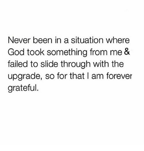 God, Memes, and Forever: Never been in a situation where  God took something from me &  failed to slide through with thee  upgrade, so for that I am forever  grateful.