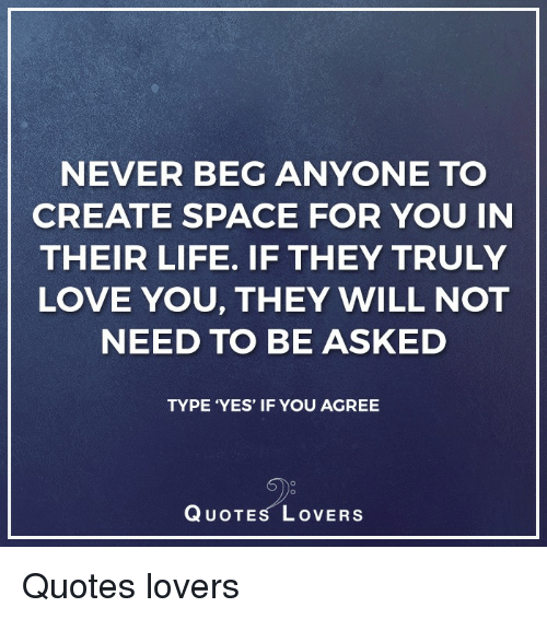Never Beg Anyone To Create Space For You In Their Life If They Truly