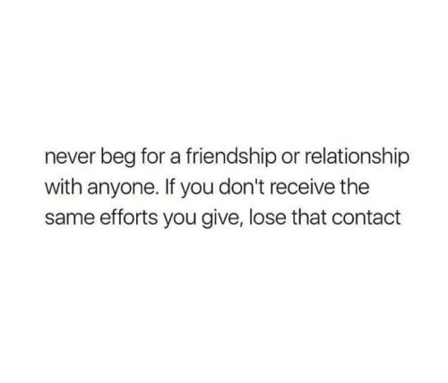 Friendship, Never, and You: never beg for a friendship or relationship  with anyone. If you don't receive the  same efforts you give, lose that contact