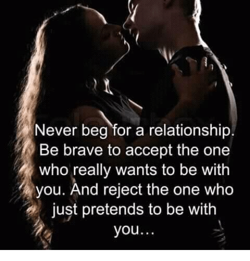 Memes, Brave, and Never: Never beg for a relationship.  Be brave to accept the one  who really wants to be with  you. And reject the one who  just pretends to be with  you.
