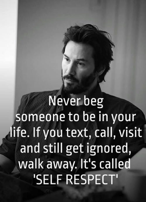 Memes, Respect, and Text: Never beg  someone to be in your  ife. If you text, call, visit  and still get ignored,  walk away. It's called  SELF RESPECT'