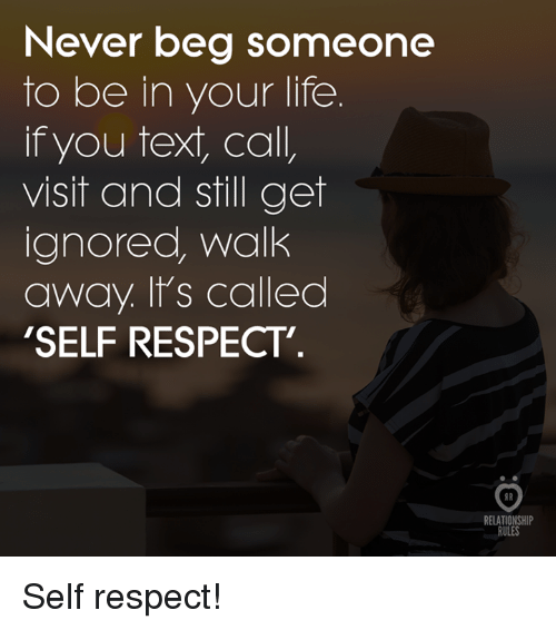 Life, Respect, and Text: Never beg someone  to be in your life  if you text, call,  visit and still get  ignored, walk  away. It's called  'SELF RESPECT  RELATIONSHIP  RULES Self respect!