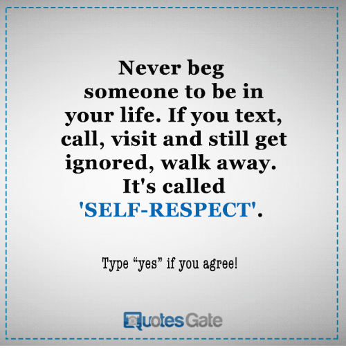"""Life, Respect, and Text: Never beg  someone to be in  your life. If you text  call, visit and still get  ignored, walk awa  It's called  """"SELF-RESPECT.  Type """"yes"""" if you agree!  RuotesGate"""