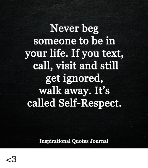 Life, Memes, and Respect: Never beg  someone to be in  your life. If you text,  call, visit and still  get ignored,  walk away. It's  called Self-Respect.  Inspirational Quotes Journal <3