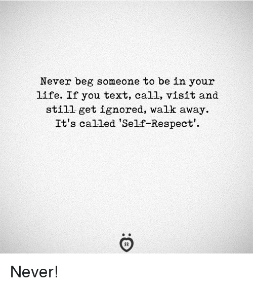 Life, Respect, and Text: Never beg someone to be in your  life. If you text, call, visit and  still get ignored, walk away.  It's called Self-Respect' Never!