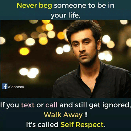 Life, Memes, and Respect: Never beg someone to be in  your life  ISadcasm  If you text or call and still get ignored,  Walk Away!!  It's called Self Respect.
