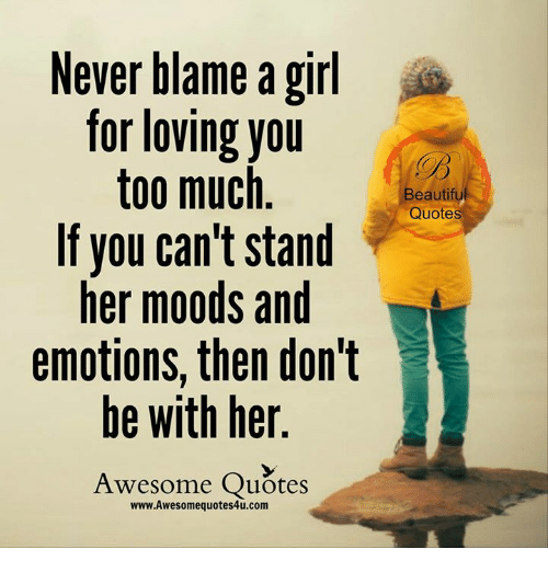 Never Blame A Girl For Loving You Too Much If You Can T Stand Her Moods And Emotions Then Don T Be With Her Awesome Quotes Beautifu Quotes Girls Meme On Me Me