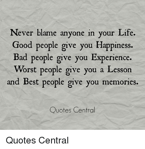 Memories Quotes New Never Blame Anyone In Your Life Good People Give You Happiness Bad