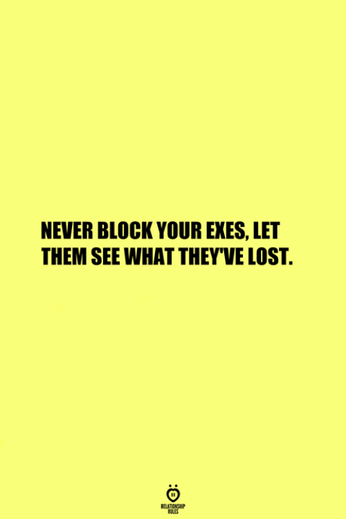 Lost, Never, and Them: NEVER BLOCK YOUR EXES, LET  THEM SEE WHAT THEY'VE LOST.  RELATIONS  ES
