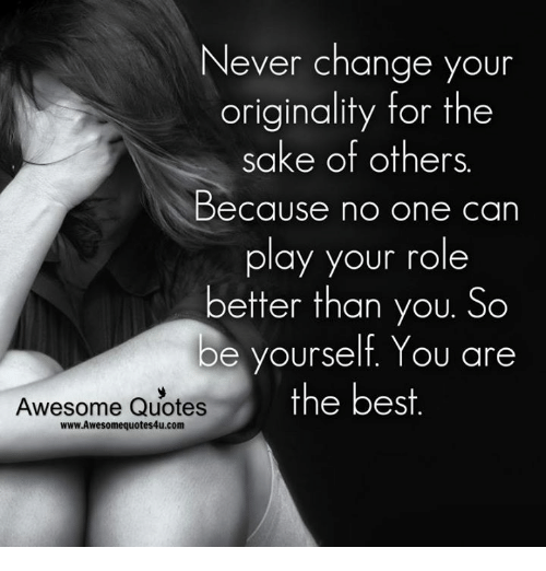 Memes, Best, and Quotes: Never change your  originality for the  sake of others  Because no one can  play your role  better than you. So  be yourself. You are  Awesome Quotes  the best  www.Awesomequotes4u.com