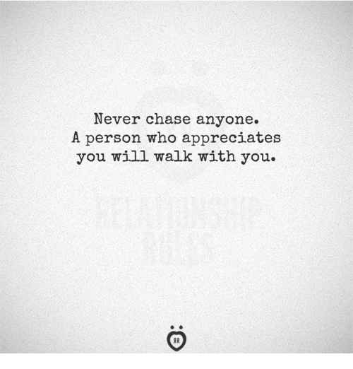 Chase, Never, and Who: Never chase anyone.  A person who appreciates  you will walk with you
