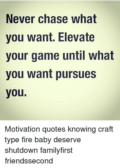 Never Chase What You Want Elevate Your Game Until What You Want