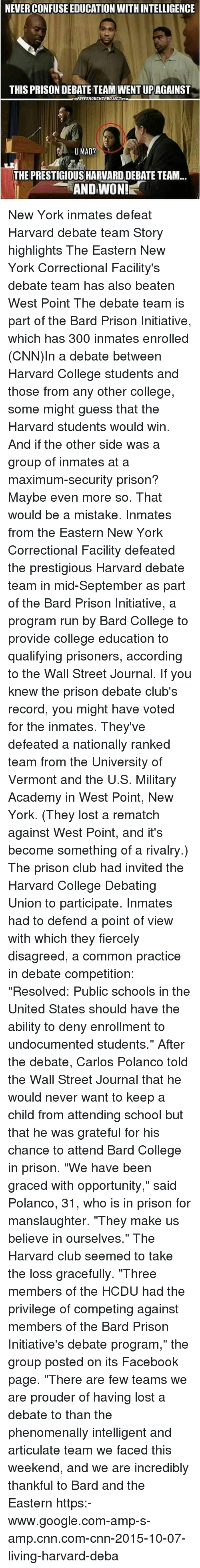 "Club, cnn.com, and College: NEVER CONFUSE EDUCATION WITH INTELLIGENCE  THIS PRISON DEBATE TEAM WENT UPAGAINST  THEEREETHOUCHTPROJECTCOM  THE PRESTIGIOUS HARVARD DEBATE TEAM...  AND WON! New York inmates defeat Harvard debate team Story highlights The Eastern New York Correctional Facility's debate team has also beaten West Point The debate team is part of the Bard Prison Initiative, which has 300 inmates enrolled (CNN)In a debate between Harvard College students and those from any other college, some might guess that the Harvard students would win. And if the other side was a group of inmates at a maximum-security prison? Maybe even more so. That would be a mistake. Inmates from the Eastern New York Correctional Facility defeated the prestigious Harvard debate team in mid-September as part of the Bard Prison Initiative, a program run by Bard College to provide college education to qualifying prisoners, according to the Wall Street Journal. If you knew the prison debate club's record, you might have voted for the inmates. They've defeated a nationally ranked team from the University of Vermont and the U.S. Military Academy in West Point, New York. (They lost a rematch against West Point, and it's become something of a rivalry.) The prison club had invited the Harvard College Debating Union to participate. Inmates had to defend a point of view with which they fiercely disagreed, a common practice in debate competition: ""Resolved: Public schools in the United States should have the ability to deny enrollment to undocumented students."" After the debate, Carlos Polanco told the Wall Street Journal that he would never want to keep a child from attending school but that he was grateful for his chance to attend Bard College in prison. ""We have been graced with opportunity,"" said Polanco, 31, who is in prison for manslaughter. ""They make us believe in ourselves."" The Harvard club seemed to take the loss gracefully. ""Three members of the HCDU had the privilege of competing against members of the Bard Prison Initiative's debate program,"" the group posted on its Facebook page. ""There are few teams we are prouder of having lost a debate to than the phenomenally intelligent and articulate team we faced this weekend, and we are incredibly thankful to Bard and the Eastern https:-www.google.com-amp-s-amp.cnn.com-cnn-2015-10-07-living-harvard-deba"