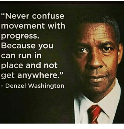 never confuse movement with progress because you can run in 18903498 never confuse movement with progress because you can run in place