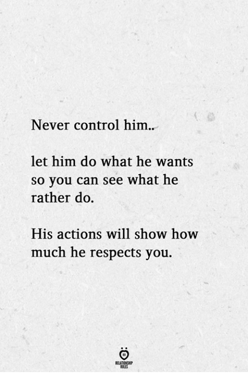 Control, Never, and How: Never control him.  let him do what he wants  so you can see what he  rather do.  His actions will show how  much he respects you.