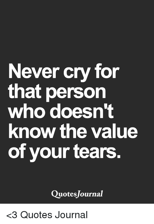 Never Cry For That Person Who Doesnt Know The Value Of Your Tears