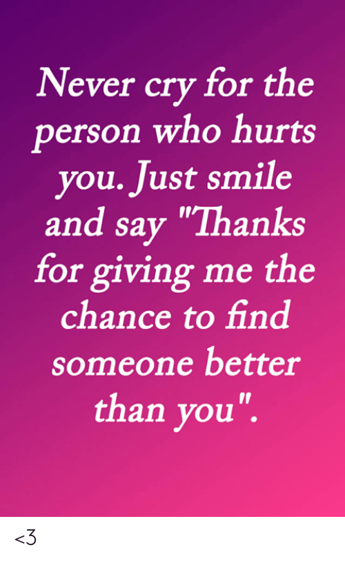 "Memes, Smile, and Never: Never cry for the  person who hurts  you. Just smile  and say ""Thanks  for giving me the  chance to find  someone better  than you"". <3"