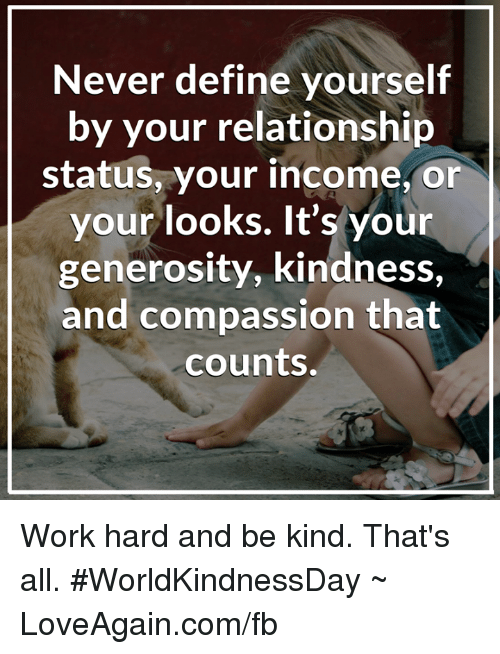Memes, Define, and Relationship Status: Never define yourself  by your relationship  status, your  income, or  your looks. It's your  generosity, kindness,  and compassion that  counts. Work hard and be kind. That's all. #WorldKindnessDay ~ LoveAgain.com/fb