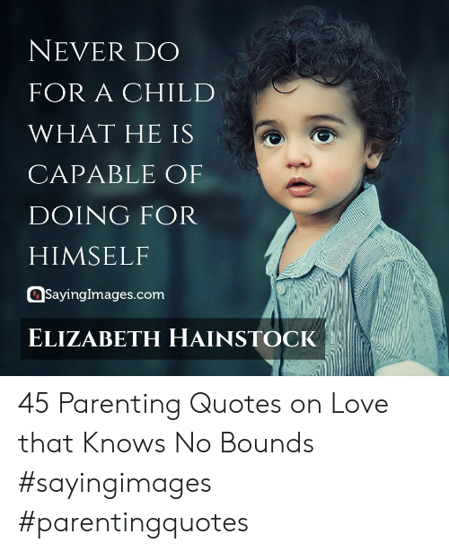 Love, Quotes, and Never: NEVER DO  FOR A CHILD  WHAT HE IS  CAPABLE OF  DOING FOR  HIMSELF  asayingimages.com  ELIZABETH HAINSTOCK 45 Parenting Quotes on Love that Knows No Bounds #sayingimages #parentingquotes