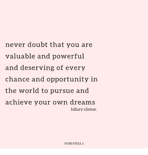 Hillary Clinton, Opportunity, and World: never doubt that you are  valuable and powerful  and deserving of every  chance and opportunity in  the world to pursue and  achieve your own dreams  hillary clinton  FEMESTELLA