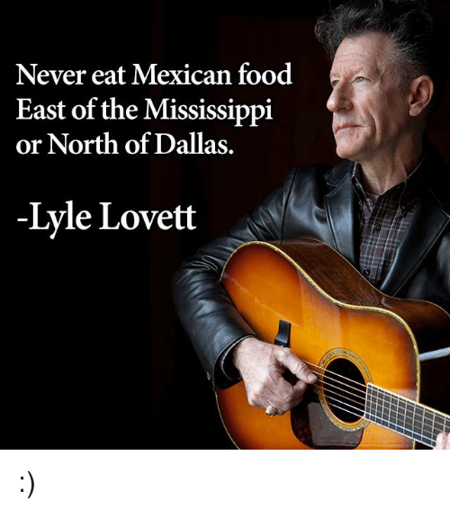 Food, Memes, and Dallas: Never eat Mexican food  East of the Mississippi  or North of Dallas.  Lyle Lovett :)