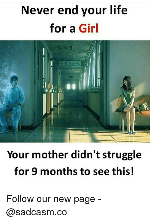 Life, Memes, and Struggle: Never end your life  for a Girl  Your mother didn't struggle  for 9 months to see this! Follow our new page - @sadcasm.co