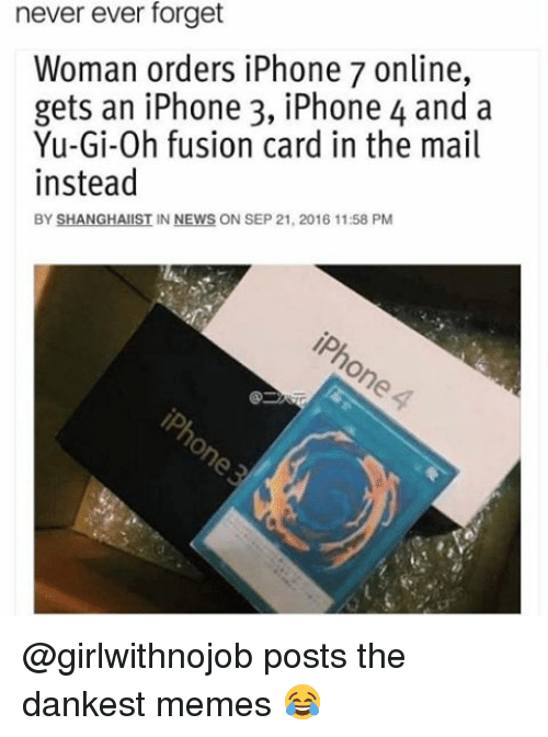 Iphone, Memes, and News: never ever forget  Woman orders iPhone 7 online,  gets an iPhone 3, iPhone 4 and a  Yu-Gi-0h fusion card in the mail  instead  BY SHANGHAI  IN NEWS ON SEP 21, 2016 11:58 PM @girlwithnojob posts the dankest memes 😂