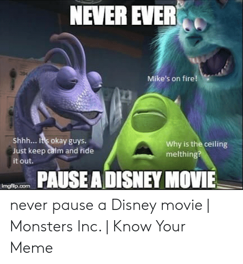 Disney, Fire, and Meme: NEVER EVER  Mike's on fire!  Shhh... It's okay guys.  Just keep calm and ride  Why is the ceiling  melthing?  it out.  PAUSEADISNEY MOVIE never pause a Disney movie | Monsters Inc. | Know Your Meme