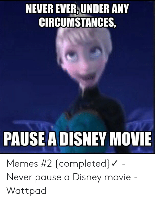 Disney, Memes, and Movie: NEVER EVER, UNDER ANY  CIRCUMSTANCES,  PAUSE A DISNEY MOVIE Memes #2 {completed}✓ - Never pause a Disney movie - Wattpad