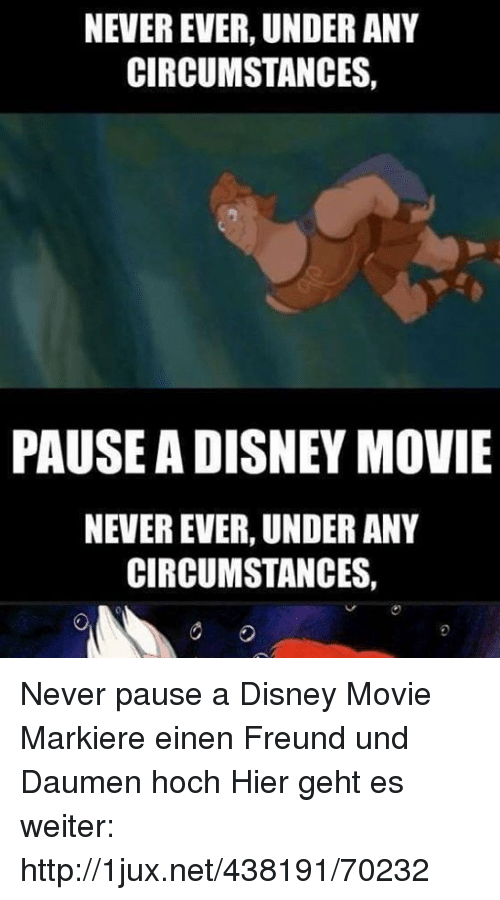 Disney, Http, and Movie: NEVER EVER, UNDER ANY  CIRCUMSTANCES,  PAUSE A DISNEY MOVIE  NEVER EVER, UNDER ANY  CIRCUMSTANCES, Never pause a Disney Movie Markiere einen Freund und Daumen hoch  Hier geht es weiter: http://1jux.net/438191/70232