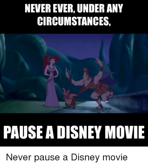 Disney, Movie, and Never: NEVER EVER, UNDER ANY  CIRCUMSTANCES,  PAUSE A DISNEY MOVIE Never pause a Disney movie