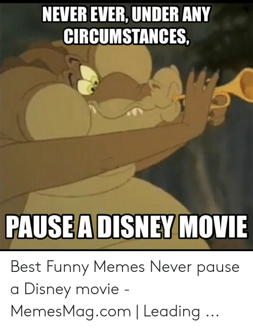 Disney, Funny, and Memes: NEVER EVER, UNDER ANY  CIRCUMSTANCES,  PAUSEA DISNEY MOVIE Best Funny Memes Never pause a Disney movie - MemesMag.com | Leading ...
