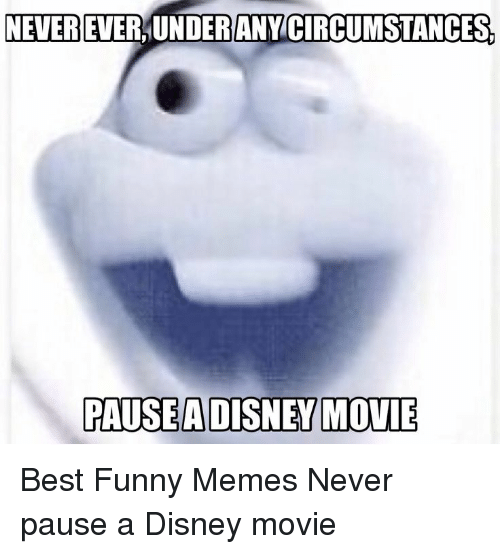 Disney, Funny, and Memes: NEVER EVER,UNDERANY CIRCUMSTANCES  PAUSEADISNEY MOVIE Best Funny Memes Never pause a Disney movie