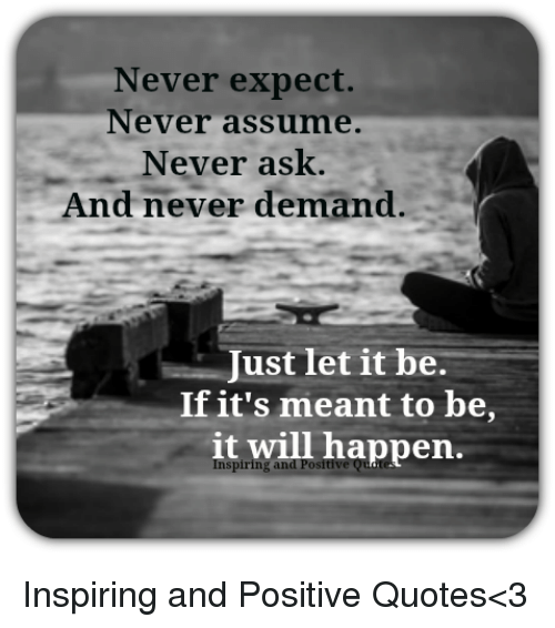 Never Expect Never Assume Never Ask And Never Demand Just Tet It Be