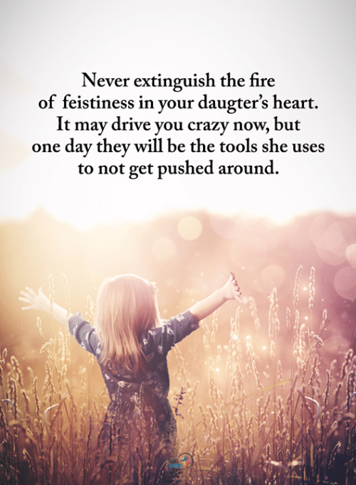 Crazy, Fire, and Memes: Never extinguish the fire  of feistiness in your daugter's heart.  It may drive you crazy now, but  one day they will be the tools she uses  to not get pushed around