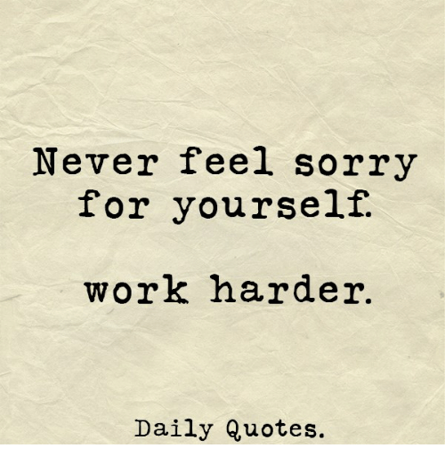 Daily Quotes For Work Unique Never Feel Sorry For Yourself Work Harder Daily Quotes Sorry Meme