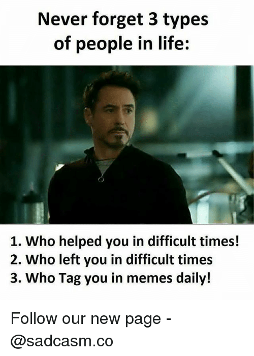 Life, Memes, and Never: Never forget 3 types  of people in life:  1. Who helped you in difficult times!  2. Who left you in difficult times  3. Who Tag you in memes daily! Follow our new page - @sadcasm.co