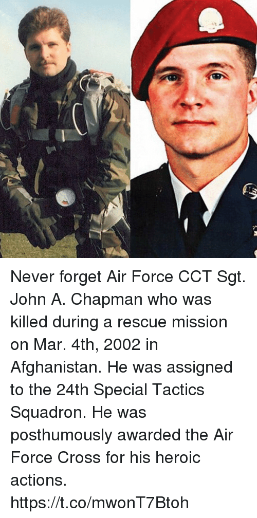 Memes, Afghanistan, and Air Force: Never forget Air Force CCT Sgt. John A. Chapman who was killed during a rescue mission on Mar. 4th, 2002 in Afghanistan. He was assigned to the 24th Special Tactics Squadron. He was posthumously awarded the Air Force Cross for his heroic actions. https://t.co/mwonT7Btoh