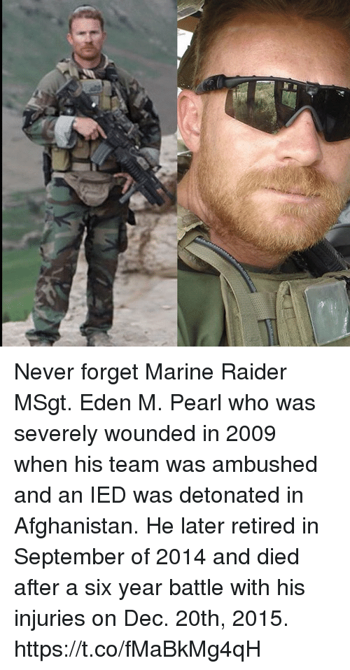Memes, Afghanistan, and Never: Never forget Marine Raider MSgt. Eden M. Pearl who was severely wounded in 2009 when his team was ambushed and an IED was detonated in Afghanistan. He later retired in September of 2014 and died after a six year battle with his injuries on Dec. 20th, 2015. https://t.co/fMaBkMg4qH