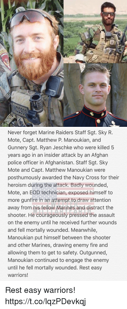 Fire, Memes, and Police: Never forget Marine Raiders Staff Sgt. Sky R.  Mote, Capt. Matthew P. Manoukian, and  Gunnery Sgt. Ryan Jeschke who were killed 5  years ago in an insider attack by an Afghan  police officer in Afghanistan. Staff Sgt. Sky  Mote and Capt. Matthew Manoukian were  posthumously awarded the Navy Cross for their  heroism during the attack. Badly wounded,  Mote, an EOD technician, exposed himself to  more gunfire in an attempt to draw attention  away from his fellow Marines and distract the  shooter. He courageously pressed the assault  on the enemy until he received further wounds  and fell mortally wounded. Meanwhile,  Manoukian put himself between the shooter  and other Marines, drawing enemy fire and  allowing them to get to safety. Outgunned,  Manoukian continued to engage the enemy  until he fell mortally wounded. Rest easy  warriors! Rest easy warriors! https://t.co/lqzPDevkqj