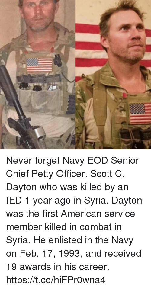 Memes, Petty, and American: Never forget Navy EOD Senior Chief Petty Officer. Scott C. Dayton who was killed by an IED 1 year ago in Syria. Dayton was the first American service member killed in combat in Syria. He enlisted in the Navy on Feb. 17, 1993, and received 19 awards in his career. https://t.co/hiFPr0wna4