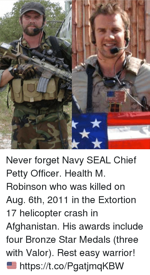 Memes, Petty, and Afghanistan: Never forget Navy SEAL Chief Petty Officer. Health M. Robinson who was killed on Aug. 6th, 2011 in the Extortion 17 helicopter crash in Afghanistan. His awards include four Bronze Star Medals (three with Valor). Rest easy warrior! 🇺🇸 https://t.co/PgatjmqKBW