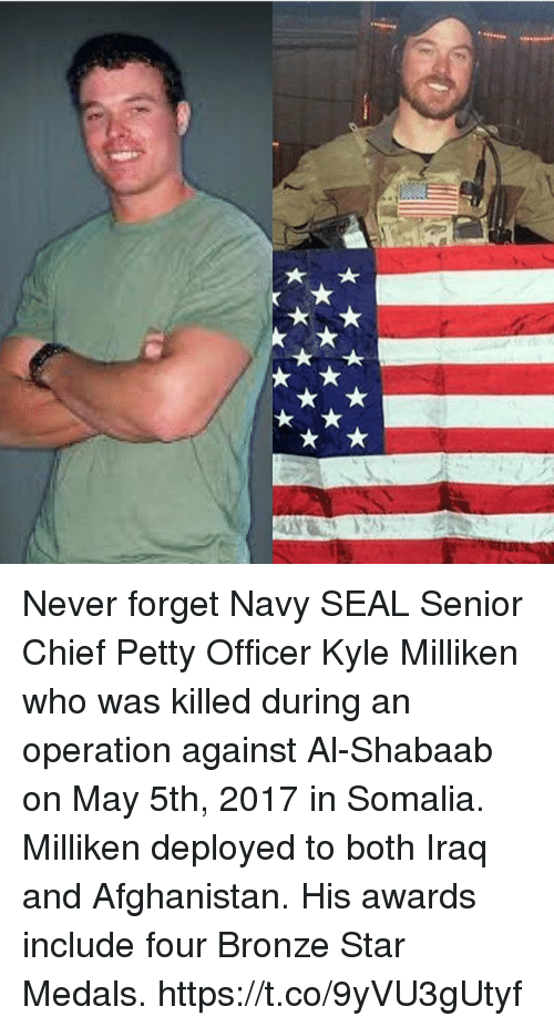 Memes, Petty, and Afghanistan: Never forget Navy SEAL Senior Chief Petty Officer Kyle Milliken who was killed during an operation against Al-Shabaab on May 5th, 2017 in Somalia. Milliken deployed to both Iraq and Afghanistan. His awards include four Bronze Star Medals. https://t.co/9yVU3gUtyf