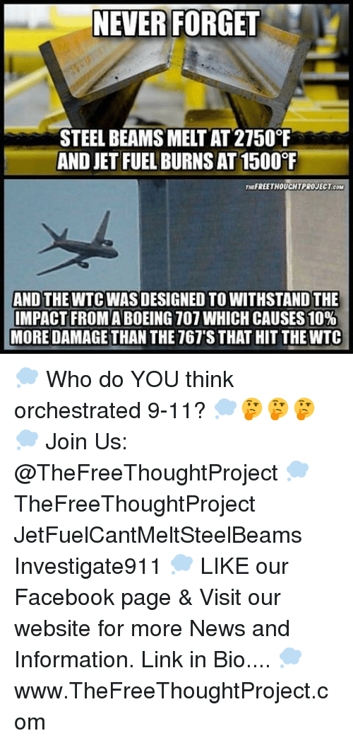 Memes, 🤖, and Damages: NEVER FORGET  STEEL BEAMS MELTAT 2150°F  AND JET FUEL BURNSAT1500  THUFREETHOUCHTPROJECT coM  AND THE WTC WAS DESIGNED TO WITHSTANDTHE  IMPACT FROM ABOEING 107 WHICH CAUSES 10%  MORE DAMAGE THAN THE 767'S THAT HIT THEWTC 💭 Who do YOU think orchestrated 9-11? 💭🤔🤔🤔💭 Join Us: @TheFreeThoughtProject 💭 TheFreeThoughtProject JetFuelCantMeltSteelBeams Investigate911 💭 LIKE our Facebook page & Visit our website for more News and Information. Link in Bio.... 💭 www.TheFreeThoughtProject.com