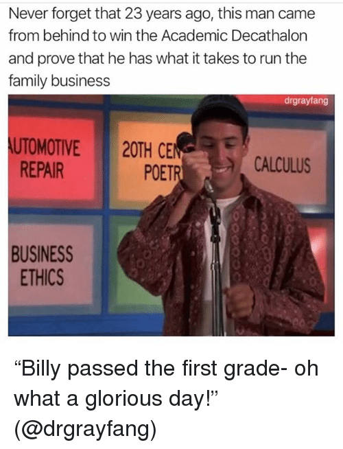 "Family, Funny, and Run: Never forget that 23 years ago, this man came  from behind to win the Academic Decathalon  and prove that he has what it takes to run the  family business  drgrayfang  UTOMOTIVE20TH CEN  POETR  REPAIR  CALCULUS  BUSINESS  ETHICS  0 ""Billy passed the first grade- oh what a glorious day!"" (@drgrayfang)"