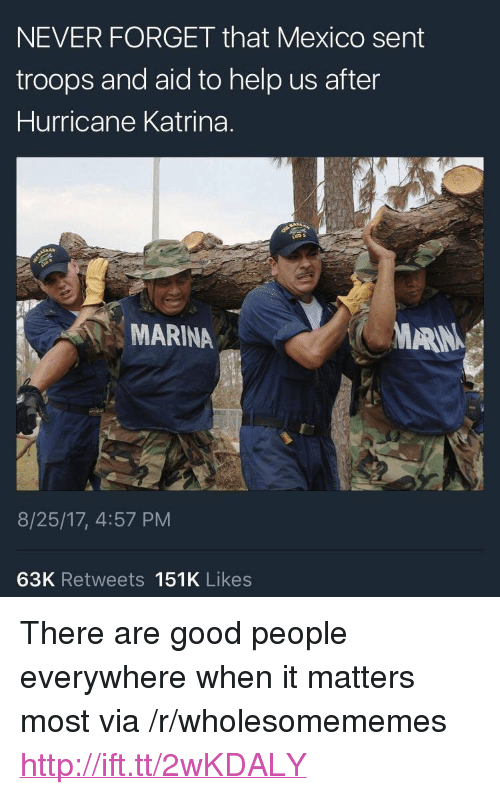 "Hurricane Katrina, Good, and Help: NEVER FORGET that Mexico sent  troops and aid to help us after  Hurricane Katrina.  MARINA  MARIN  8/25/17, 4:57 PM  63K Retweets 151K Likes <p>There are good people everywhere when it matters most via /r/wholesomememes <a href=""http://ift.tt/2wKDALY"">http://ift.tt/2wKDALY</a></p>"