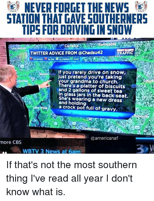 Advice, Church, and Driving: )  NEVER FORGET THE NEWS  STATION THAT GAVE SOUTHERNERS  TIPS FOR DRIVING IN SNOW  on  TWITTER ADVICE FROM @Chadsu42  TRAFFIC  STOPPEDSLOWSLOWING FAST  lf you rarely drive on snow,  loll  ust pretend you're taking  our grandma to church.  here's aiplatter of biscuits  and 2 gallons of sweet tea  in glass jars in the backiseat.  She's wearing a new dress  and holding  a crock pot full öf gravy,.  @americanaf  more CBS  WBTV 3 News at 6am If that's not the most southern thing I've read all year I don't know what is.
